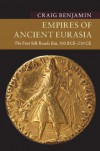 Empires of Ancient Eurasia: The First Silk Roads Era, 100 BCE – 250 CE - Craig G. R. Benjamin