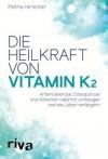 Die Heilkraft von Vitamin K2: Arteriosklerose, Osteoporose und Alzheimer natürlich vorbeugen und das Leben verlängern - Petra Hirscher