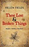 These Lost & Broken Things - Helen Sarah Fields