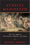 Atheist Manifesto: The Case Against Christianity, Judaism, and Islam - Michel Onfray, Jeremy Leggatt
