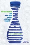 Bottlemania: How Water Went on Sale and Why We Bought It - Elizabeth Royte