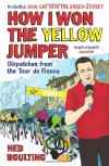 How I Won the Yellow Jumper: Dispatches from the Tour de France - Ned Boulting