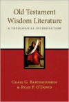 Old Testament Wisdom Literature: A Theological Introduction - Craig G. Bartholomew, Ryan P. O'Dowd