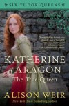 Katherine of Aragon, The True Queen: A Novel (Six Tudor Queens) - Alison Weir