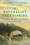A Naturalist Goes Fishing: Casting in Fragile Waters from the Gulf of Mexico to New Zealand's South Island - James H. McClintock