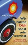 Wir hätten Dich sonst sehr vermisst: Über Anton, unser schwer krankes Kind - Jenny Apelt