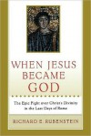 When Jesus Became God: The Struggle to Define Christianity during the Last Days of Rome - Richard E. Rubenstein