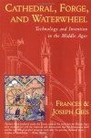 Cathedral, Forge, and Waterwheel: Technology and Invention in the Middle Ages - Frances Gies, Joseph Gies