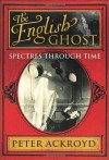 The English Ghost: Spectres Through Time - Peter Ackroyd