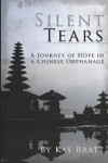 Silent Tears: A Journey of Hope in a Chinese Orphanage - Kay Bratt