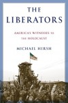 The Liberators: America's Witnesses to the Holocaust - Michael Hirsh