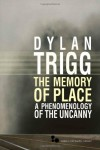 The Memory of Place: A Phenomenology of the Uncanny - Dylan Trigg