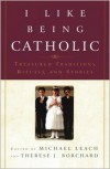 I Like Being Catholic: Treasured Traditions, Rituals, and Stories - Michael Leach, Therese J. Borchard