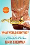 What Would Kinky Do?: How to Unscrew a Screwed-Up World - Kinky Friedman