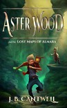 Aster Wood and the Lost Maps of Almara (Book 1) - J. B. Cantwell