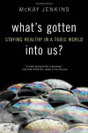 What's Gotten into Us?: Staying Healthy in a Toxic World - Mckay Jenkins