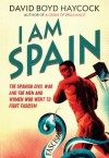 I am Spain: The Spanish Civil War and the Men and Women Who Went to Fight Fascism - David Boyd Haycock