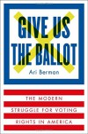 Give Us the Ballot: The Modern Struggle for Voting Rights in America - Ari Berman
