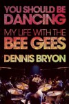 You Should Be Dancing: My Life with the Bee Gees - Dennis Bryon