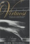 Virtuosi: A Defense and a (Sometimes Erotic) Celebration of Great Pianists - Mark Mitchell