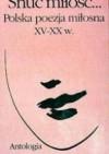 Snuć Miłość : Polska Poezja Miosna XV-XX W : Antologia (Seria poetycka) - Włodzimierz Bolecki, Włodzimierz Bolecki