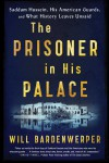 The Prisoner in His Palace: Saddam Hussein, His American Guards, and What History Leaves Unsaid - Will Bardenwerper