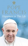 Happiness in This Life: A Passionate Meditation on Material Existence and the Meaning of Life - Pope Francis