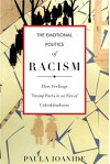 The Emotional Politics of Racism: How Feelings Trump Facts in an Era of Colorblindness (Stanford Studies in Comparative Race and) - Paula Ioanide