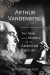 Arthur Vandenberg: The Man in the Middle of the American Century - Hendrik Meijer