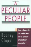 A Peculiar People: The Church as Culture in a Post-Christian Society - Rodney Clapp