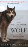 The Philosopher and the Wolf: Lessons from the Wild on Love, Death and Happiness - Mark Rowlands