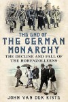 The End of the German Monarchy: The Decline and Fall of the Hohenzollerns - John van der Kiste