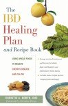 The IBD Healing Plan and Recipe Book: Using Whole Foods to Relieve Crohn's Disease and Colitis - Christie A. Korth, Christine Petras