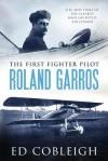 The First Fighter Pilot Roland Garros - Ed Cobleigh
