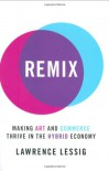 Remix: Making Art and Commerce Thrive in the Hybrid Economy - Lawrence Lessig