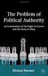 The Problem of Political Authority: An Examination of the Right to Coerce and the Duty to Obey - Michael Huemer