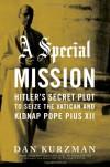 A Special Mission: Hitler's Secret Plot to Seize the Vatican & Kidnap Pope Pius XII - Dan Kurzman