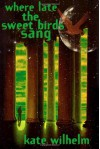 Where Late The Sweet Birds Sang: A Novel - Kate Wilhelm
