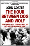 The Hour Between Dog and Wolf: Risk-Taking, Gut Feelings and the Biology of Boom and Bust - John M. Coates
