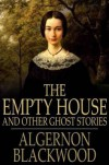 The Empty House: And Other Ghost Stories - Algernon Blackwood