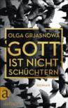 Gott ist nicht schüchtern - Olga Grjasnowa