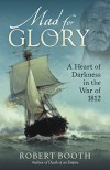 Mad for Glory: A Heart of Darkness in the War of 1812 - Robert Booth
