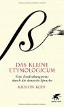 Das kleine Etymologicum: Eine Entdeckungsreise durch die deutsche Sprache - Kristin Kopf