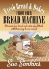 Fresh Bread and Bakes from Your Bread Machine: Discover How Bread and Cakes Should Taste with These Easy to Us Recipes. - Sue Simkins