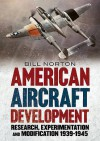 American Aircraft Development of the Second World War: Research, Experimentation and Modification 1939-1945 - William Norton