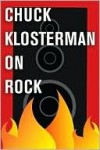 Chuck Klosterman on Rock: A Collection of Previously Published Essays - Chuck Klosterman
