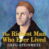 The Richest Man Who Ever Lived: The Life and Times of Jacob Fugger - Greg Steinmetz, Norman Dietz