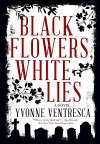 Black Flowers, White Lies - Yvonne Ventresca