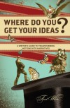 Where Do You Get Your Ideas?: A Writer's Guide to Transforming Notions Into Narratives - Fred White