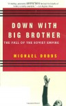 Down with Big Brother: The Fall of the Soviet Empire - Michael  Dobbs
